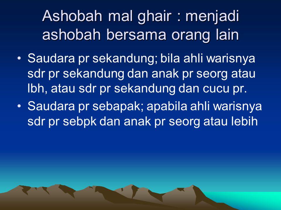 Ashobah mal ghair : menjadi ashobah bersama orang lain Saudara pr sekandung; bila ahli warisnya sdr pr sekandung dan anak pr seorg atau lbh, atau sdr pr sekandung dan cucu pr.