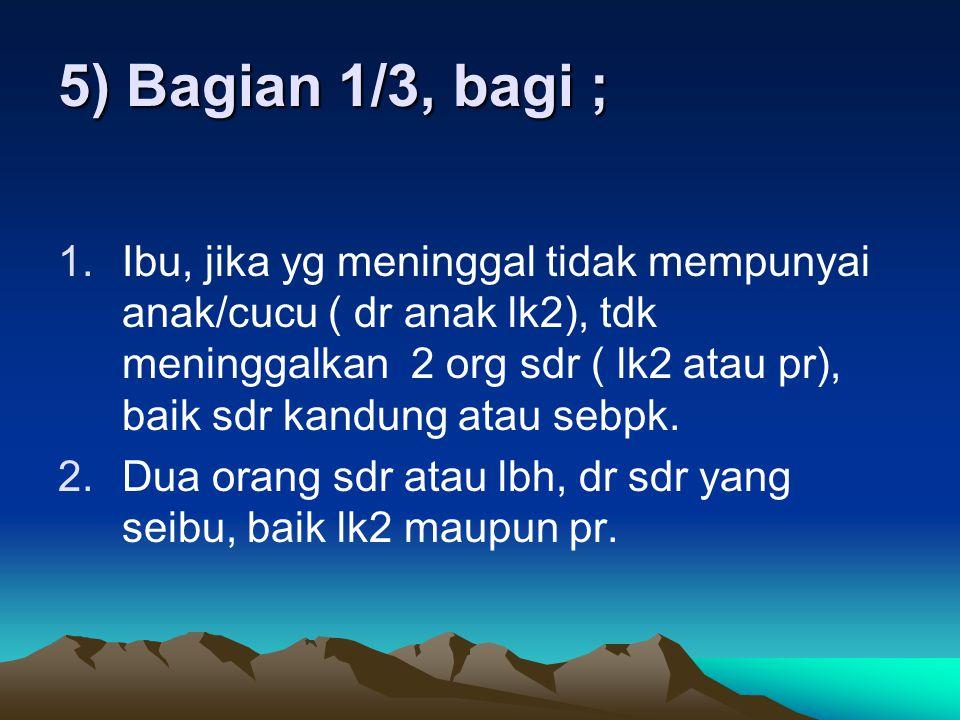 5) Bagian 1/3, bagi ; 1.Ibu, jika yg meninggal tidak mempunyai anak/cucu ( dr anak lk2), tdk meninggalkan 2 org sdr ( lk2 atau pr), baik sdr kandung atau sebpk.