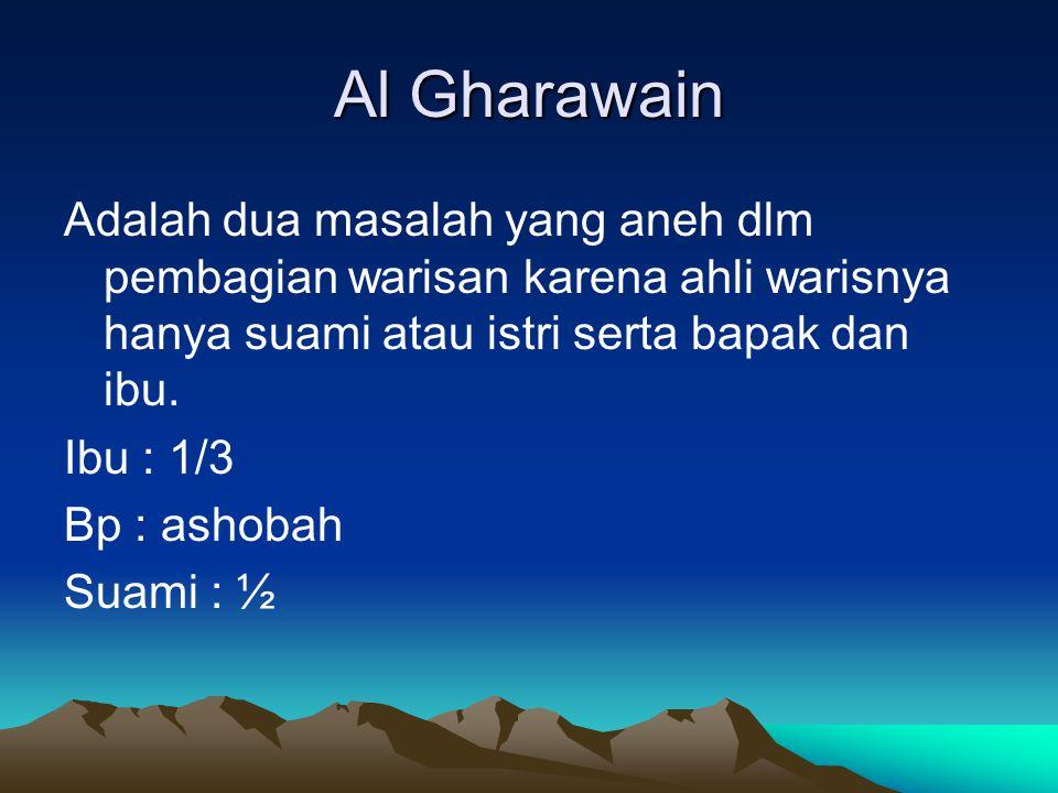 Al Gharawain Adalah dua masalah yang aneh dlm pembagian warisan karena ahli warisnya hanya suami atau istri serta bapak dan ibu.