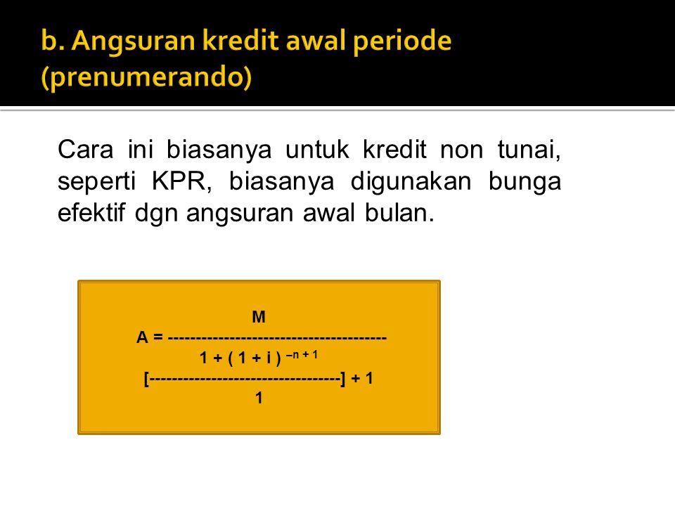 Cara ini biasanya untuk kredit non tunai, seperti KPR, biasanya digunakan bunga efektif dgn angsuran awal bulan. M A = -------------------------------