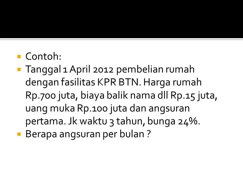  Contoh:  Tanggal 1 April 2012 pembelian rumah dengan fasilitas KPR BTN. Harga rumah Rp.700 juta, biaya balik nama dll Rp.15 juta, uang muka Rp.100