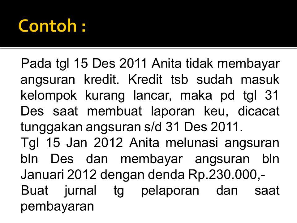 Pada tgl 15 Des 2011 Anita tidak membayar angsuran kredit. Kredit tsb sudah masuk kelompok kurang lancar, maka pd tgl 31 Des saat membuat laporan keu,