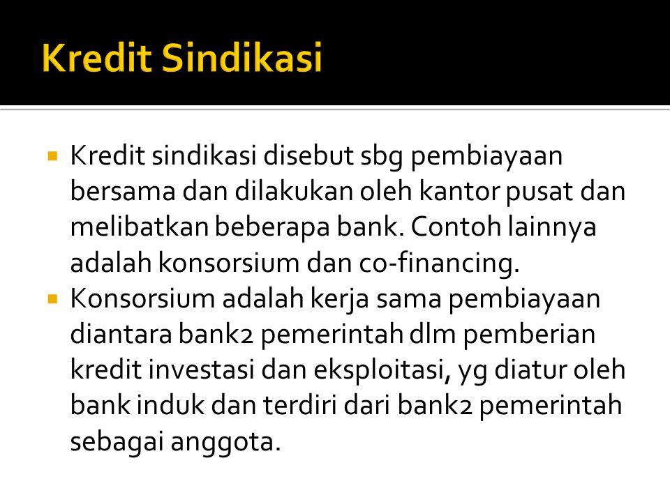  Kredit sindikasi disebut sbg pembiayaan bersama dan dilakukan oleh kantor pusat dan melibatkan beberapa bank. Contoh lainnya adalah konsorsium dan c