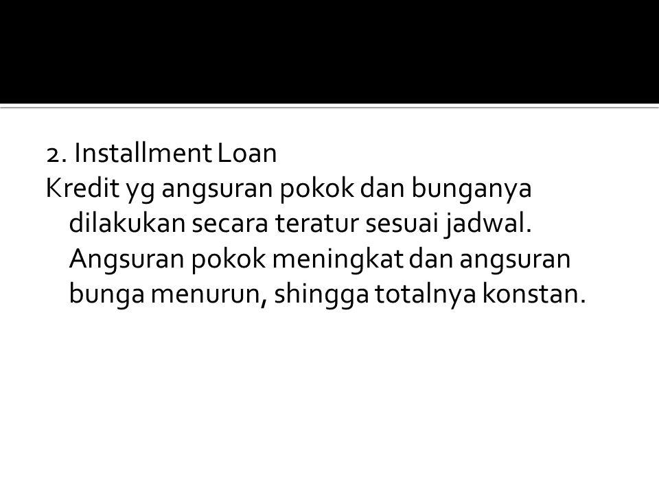 2. Installment Loan Kredit yg angsuran pokok dan bunganya dilakukan secara teratur sesuai jadwal. Angsuran pokok meningkat dan angsuran bunga menurun,