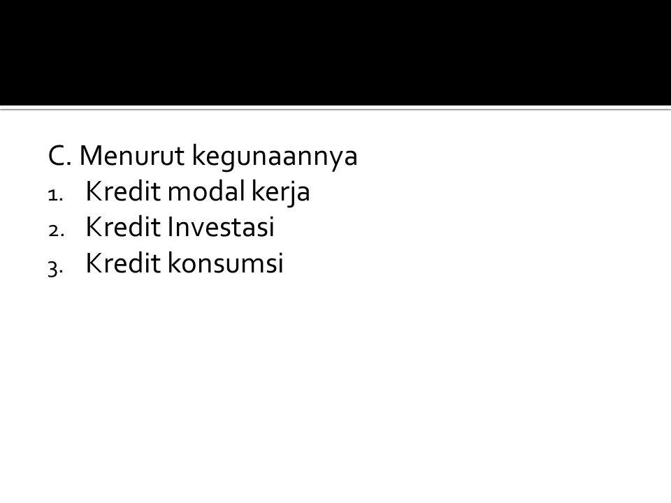 C. Menurut kegunaannya 1. Kredit modal kerja 2. Kredit Investasi 3. Kredit konsumsi