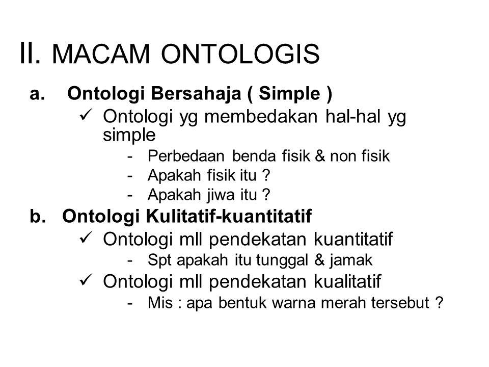 II. MACAM ONTOLOGIS a. Ontologi Bersahaja ( Simple ) Ontologi yg membedakan hal-hal yg simple -Perbedaan benda fisik & non fisik -Apakah fisik itu ? -