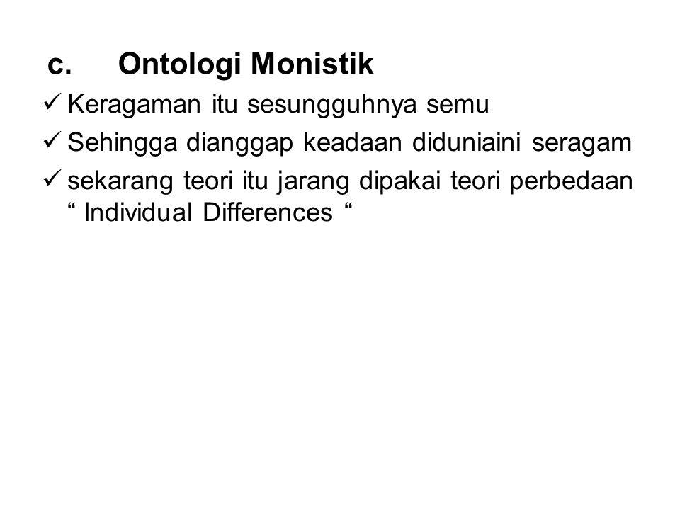 "c. Ontologi Monistik Keragaman itu sesungguhnya semu Sehingga dianggap keadaan diduniaini seragam sekarang teori itu jarang dipakai teori perbedaan """