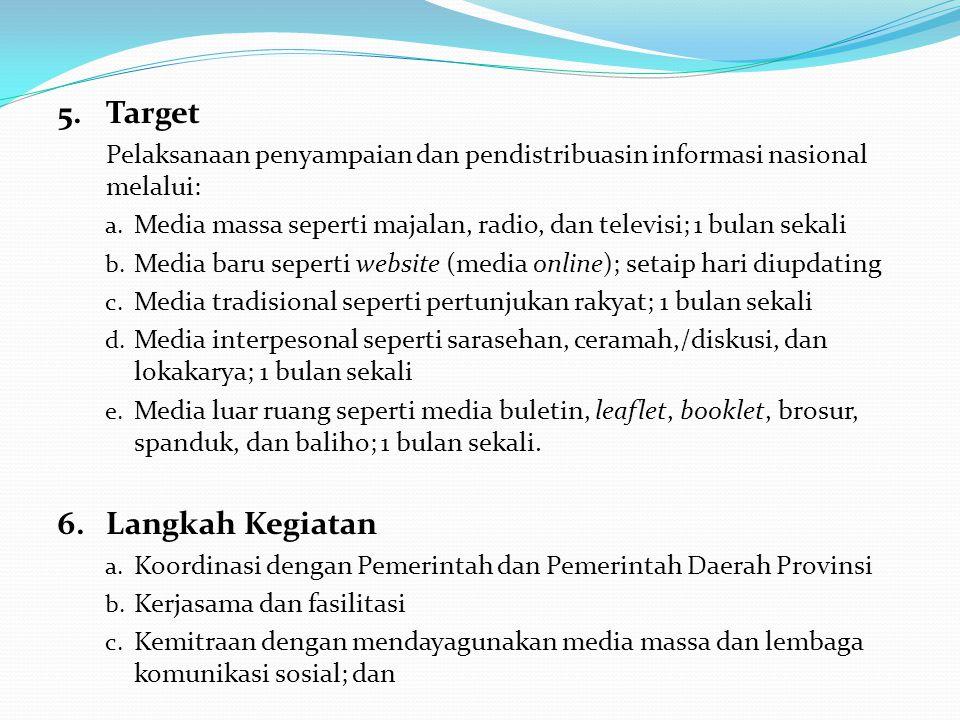 5.Target Pelaksanaan penyampaian dan pendistribuasin informasi nasional melalui: a. Media massa seperti majalan, radio, dan televisi; 1 bulan sekali b