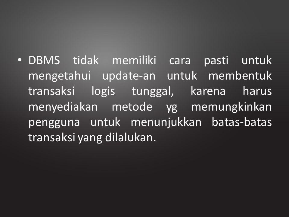 DBMS tidak memiliki cara pasti untuk mengetahui update-an untuk membentuk transaksi logis tunggal, karena harus menyediakan metode yg memungkinkan pen