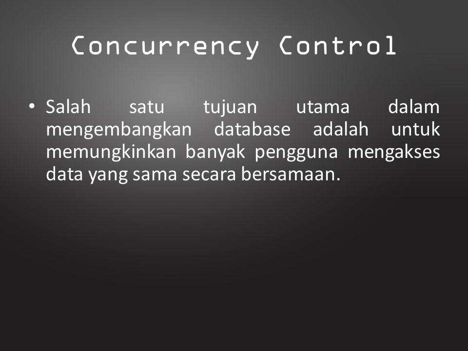 Concurrency Control Salah satu tujuan utama dalam mengembangkan database adalah untuk memungkinkan banyak pengguna mengakses data yang sama secara ber