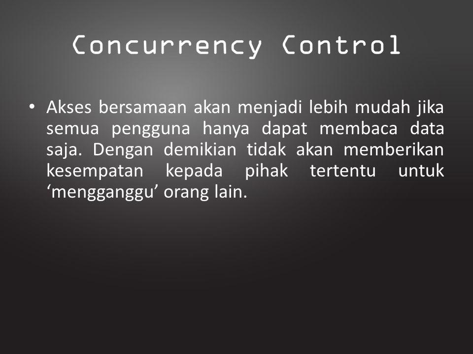 Concurrency Control Akses bersamaan akan menjadi lebih mudah jika semua pengguna hanya dapat membaca data saja. Dengan demikian tidak akan memberikan
