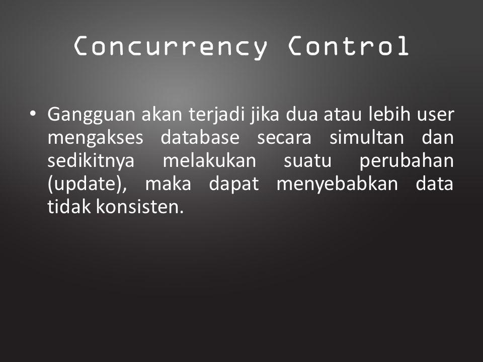 Concurrency Control Gangguan akan terjadi jika dua atau lebih user mengakses database secara simultan dan sedikitnya melakukan suatu perubahan (update