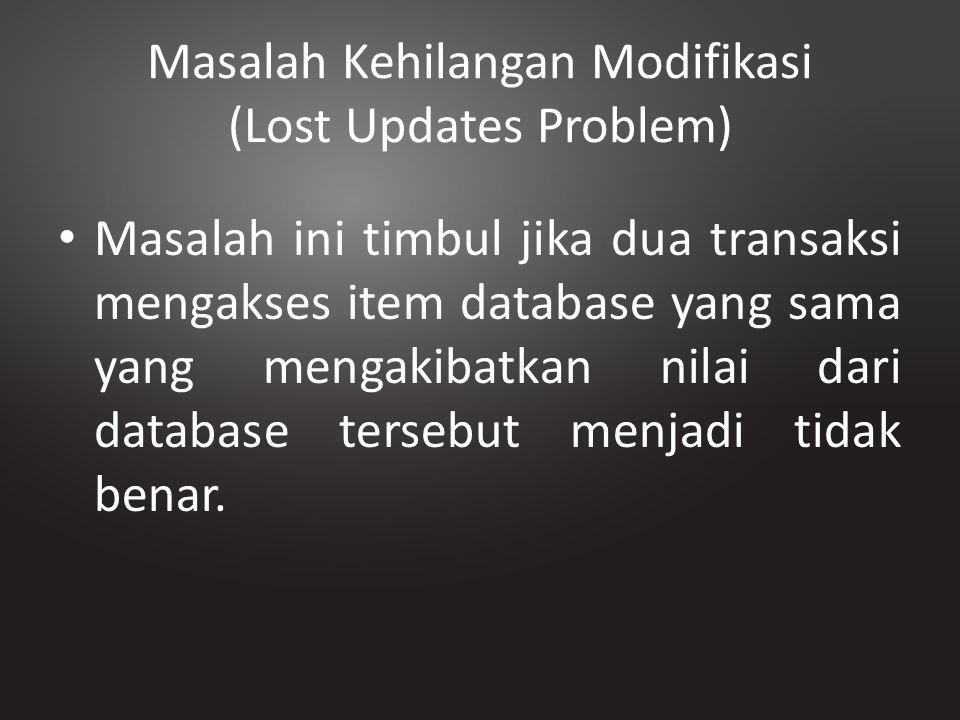 Masalah Kehilangan Modifikasi (Lost Updates Problem) Masalah ini timbul jika dua transaksi mengakses item database yang sama yang mengakibatkan nilai