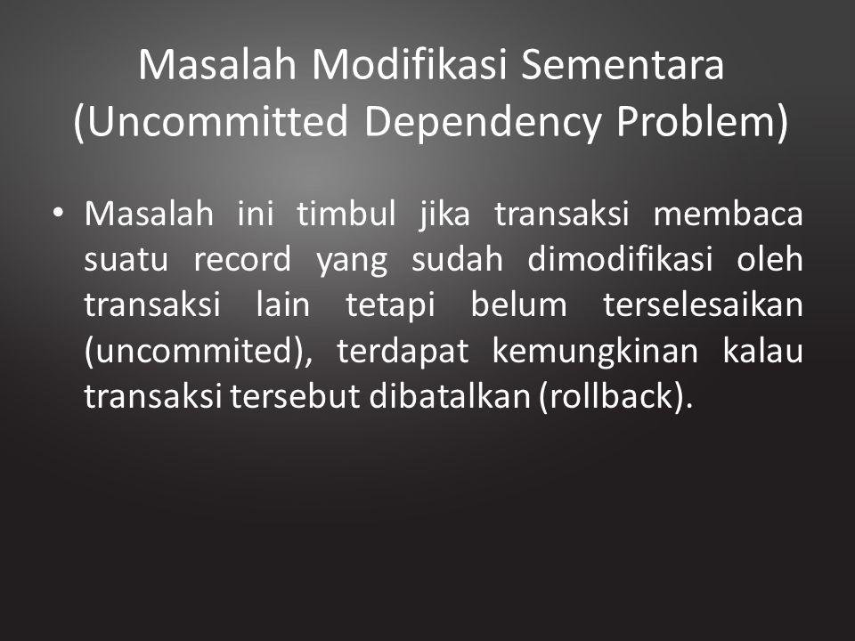 Masalah Modifikasi Sementara (Uncommitted Dependency Problem) Masalah ini timbul jika transaksi membaca suatu record yang sudah dimodifikasi oleh tran