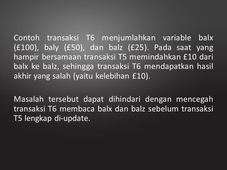 Contoh transaksi T6 menjumlahkan variable balx (£100), baly (£50), dan balz (£25). Pada saat yang hampir bersamaan transaksi T5 memindahkan £10 dari b