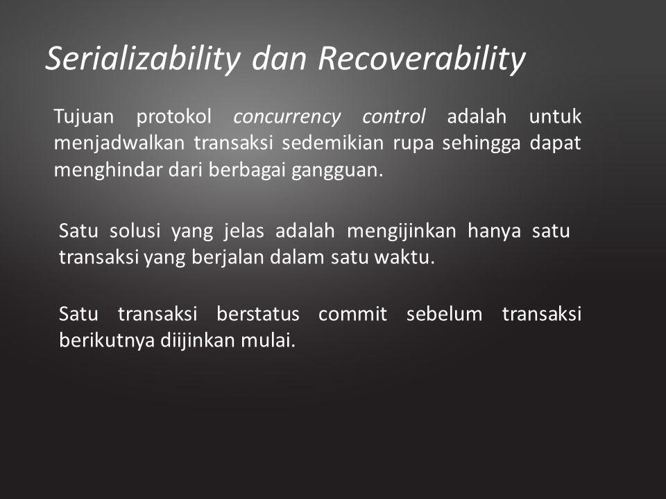 Serializability dan Recoverability Tujuan protokol concurrency control adalah untuk menjadwalkan transaksi sedemikian rupa sehingga dapat menghindar d