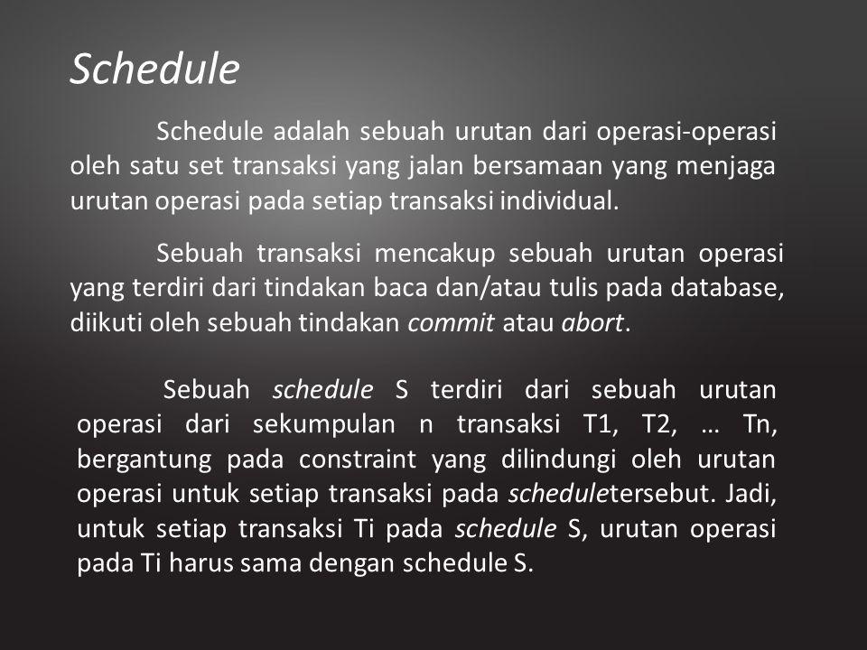 Schedule Schedule adalah sebuah urutan dari operasi-operasi oleh satu set transaksi yang jalan bersamaan yang menjaga urutan operasi pada setiap trans