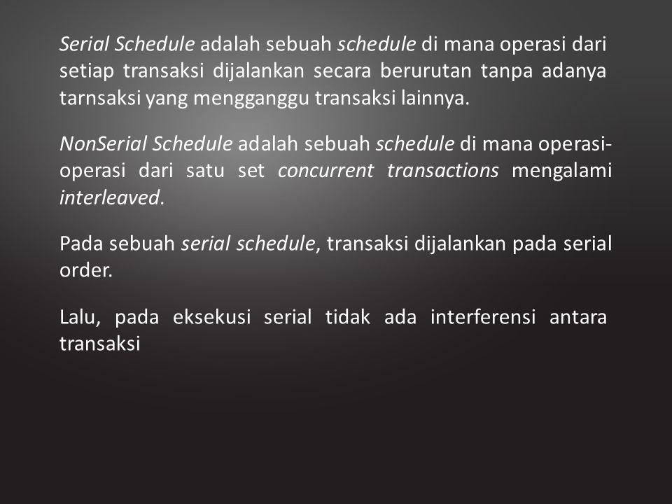 Serial Schedule adalah sebuah schedule di mana operasi dari setiap transaksi dijalankan secara berurutan tanpa adanya tarnsaksi yang mengganggu transa