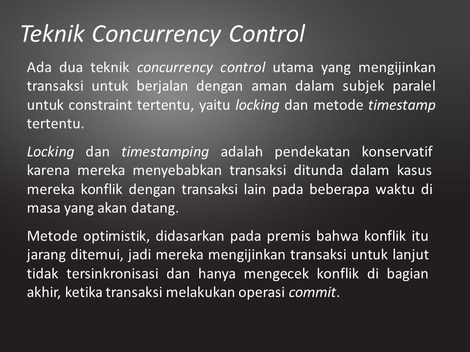 Teknik Concurrency Control Ada dua teknik concurrency control utama yang mengijinkan transaksi untuk berjalan dengan aman dalam subjek paralel untuk c