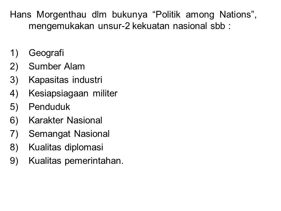 """Hans Morgenthau dlm bukunya """"Politik among Nations"""", mengemukakan unsur-2 kekuatan nasional sbb : 1)Geografi 2)Sumber Alam 3)Kapasitas industri 4)Kesi"""