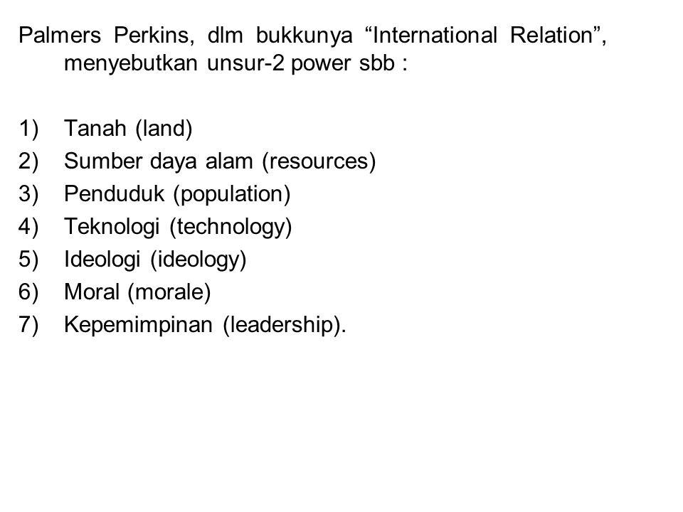 Palmers Perkins, dlm bukkunya International Relation , menyebutkan unsur-2 power sbb : 1)Tanah (land) 2)Sumber daya alam (resources) 3)Penduduk (population) 4)Teknologi (technology) 5)Ideologi (ideology) 6)Moral (morale) 7)Kepemimpinan (leadership).