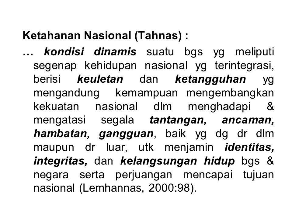 Ketahanan Nasional (Tahnas) : … kondisi dinamis suatu bgs yg meliputi segenap kehidupan nasional yg terintegrasi, berisi keuletan dan ketangguhan yg m
