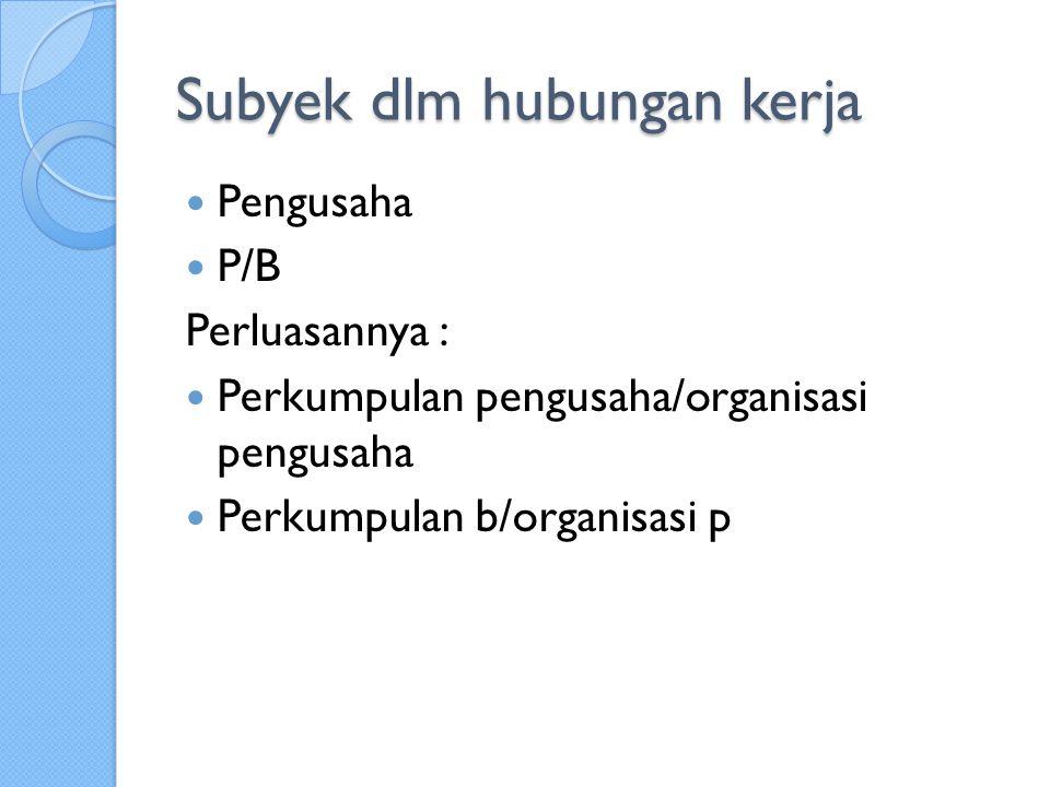 Subyek dlm hubungan kerja Pengusaha P/B Perluasannya : Perkumpulan pengusaha/organisasi pengusaha Perkumpulan b/organisasi p