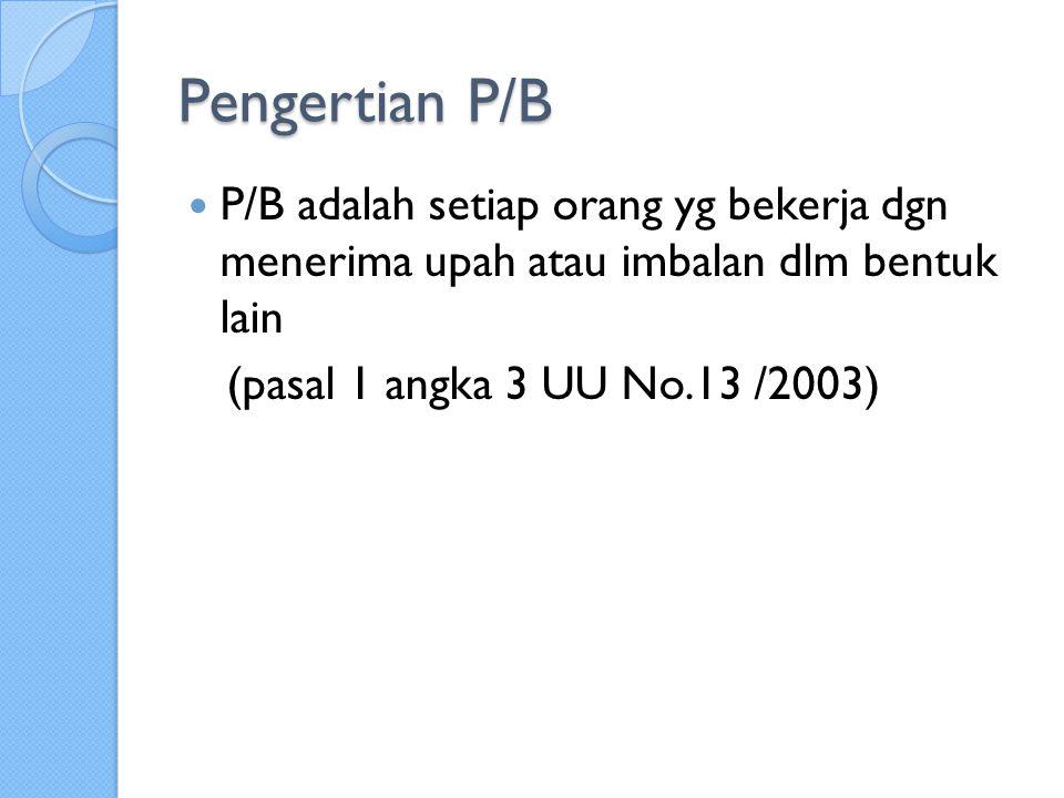 Pengertian P/B P/B adalah setiap orang yg bekerja dgn menerima upah atau imbalan dlm bentuk lain (pasal 1 angka 3 UU No.13 /2003)