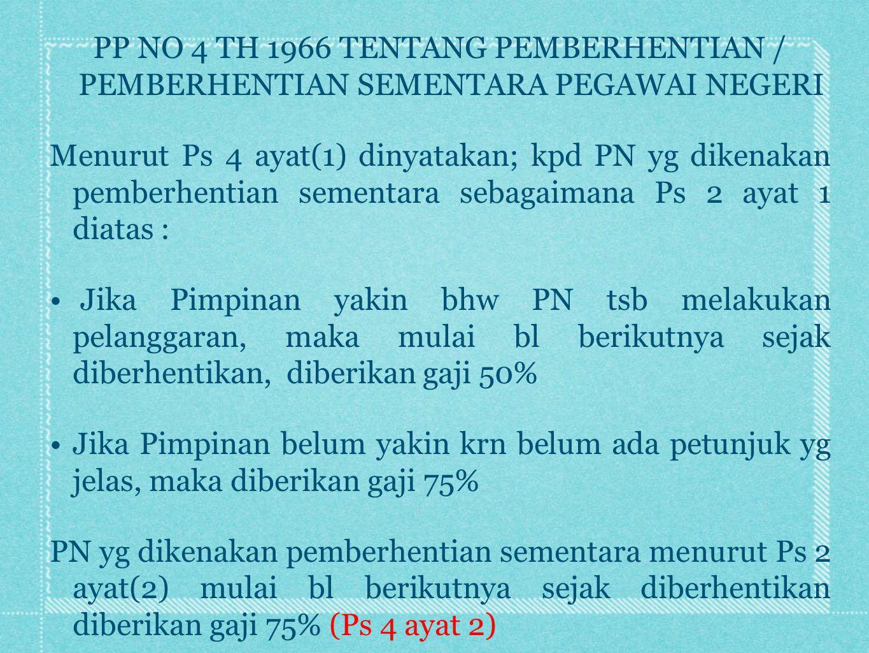 PP NO 4 TH 1966 TENTANG PEMBERHENTIAN / PEMBERHENTIAN SEMENTARA PEGAWAI NEGERI Menurut Ps 4 ayat(1) dinyatakan; kpd PN yg dikenakan pemberhentian seme