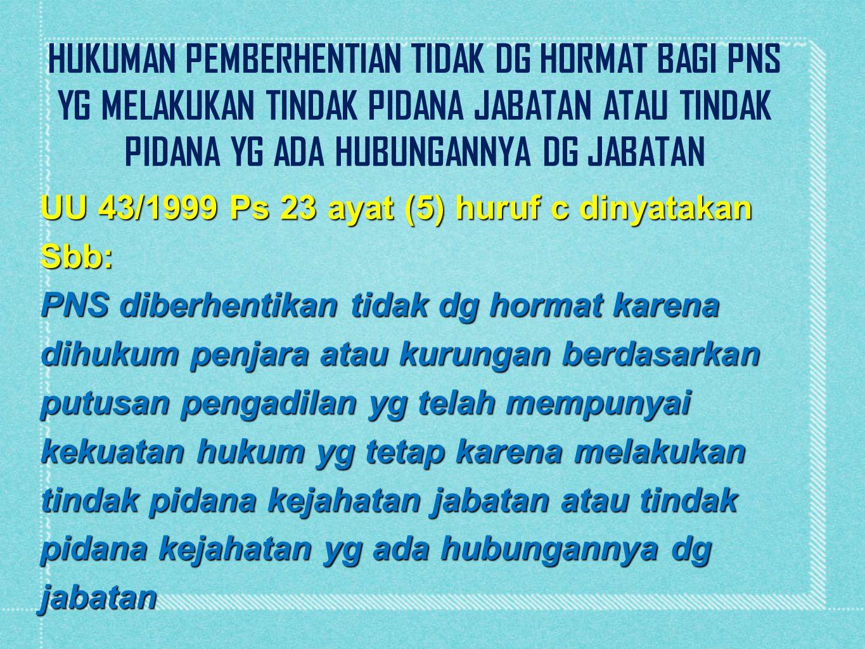 UU 43/1999 Ps 23 ayat (5) huruf c dinyatakan Sbb: PNS diberhentikan tidak dg hormat karena dihukum penjara atau kurungan berdasarkan putusan pengadila