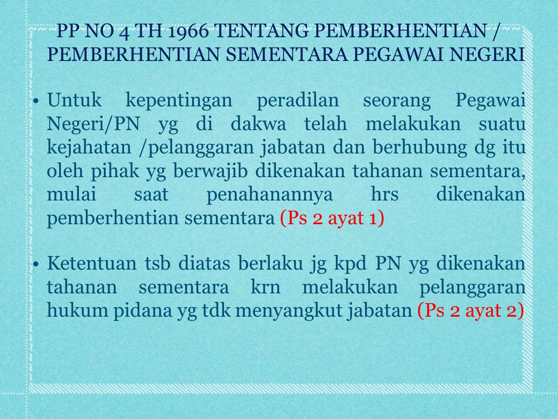 PP NO 4 TH 1966 TENTANG PEMBERHENTIAN / PEMBERHENTIAN SEMENTARA PEGAWAI NEGERI Menurut Ps 4 ayat(1) dinyatakan; kpd PN yg dikenakan pemberhentian sementara sebagaimana Ps 2 ayat 1 diatas : Jika Pimpinan yakin bhw PN tsb melakukan pelanggaran, maka mulai bl berikutnya sejak diberhentikan, diberikan gaji 50% Jika Pimpinan belum yakin krn belum ada petunjuk yg jelas, maka diberikan gaji 75% PN yg dikenakan pemberhentian sementara menurut Ps 2 ayat(2) mulai bl berikutnya sejak diberhentikan diberikan gaji 75% (Ps 4 ayat 2)