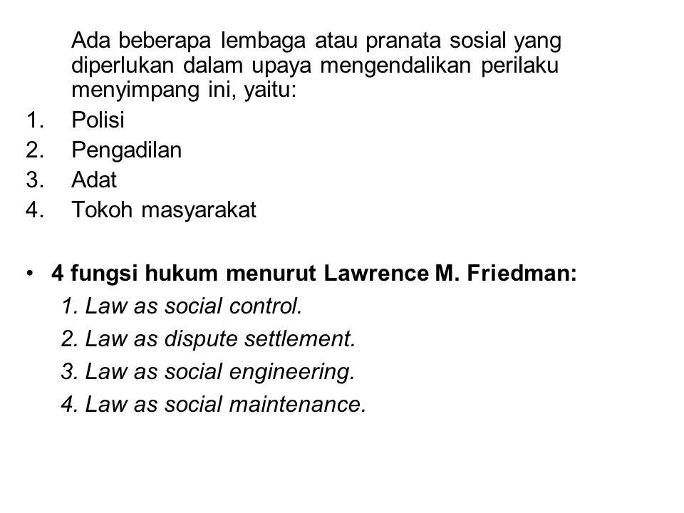 Ada beberapa lembaga atau pranata sosial yang diperlukan dalam upaya mengendalikan perilaku menyimpang ini, yaitu: 1.Polisi 2.Pengadilan 3.Adat 4.Tokoh masyarakat 4 fungsi hukum menurut Lawrence M.