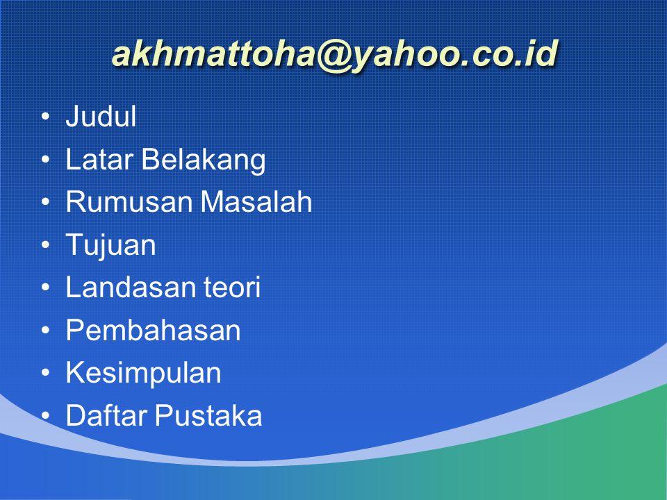 akhmattoha@yahoo.co.id Judul Latar Belakang Rumusan Masalah Tujuan Landasan teori Pembahasan Kesimpulan Daftar Pustaka
