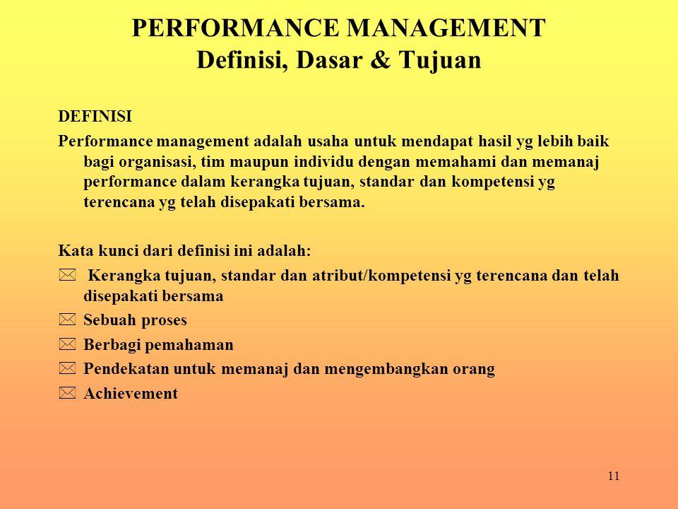 11 PERFORMANCE MANAGEMENT Definisi, Dasar & Tujuan DEFINISI Performance management adalah usaha untuk mendapat hasil yg lebih baik bagi organisasi, tim maupun individu dengan memahami dan memanaj performance dalam kerangka tujuan, standar dan kompetensi yg terencana yg telah disepakati bersama.