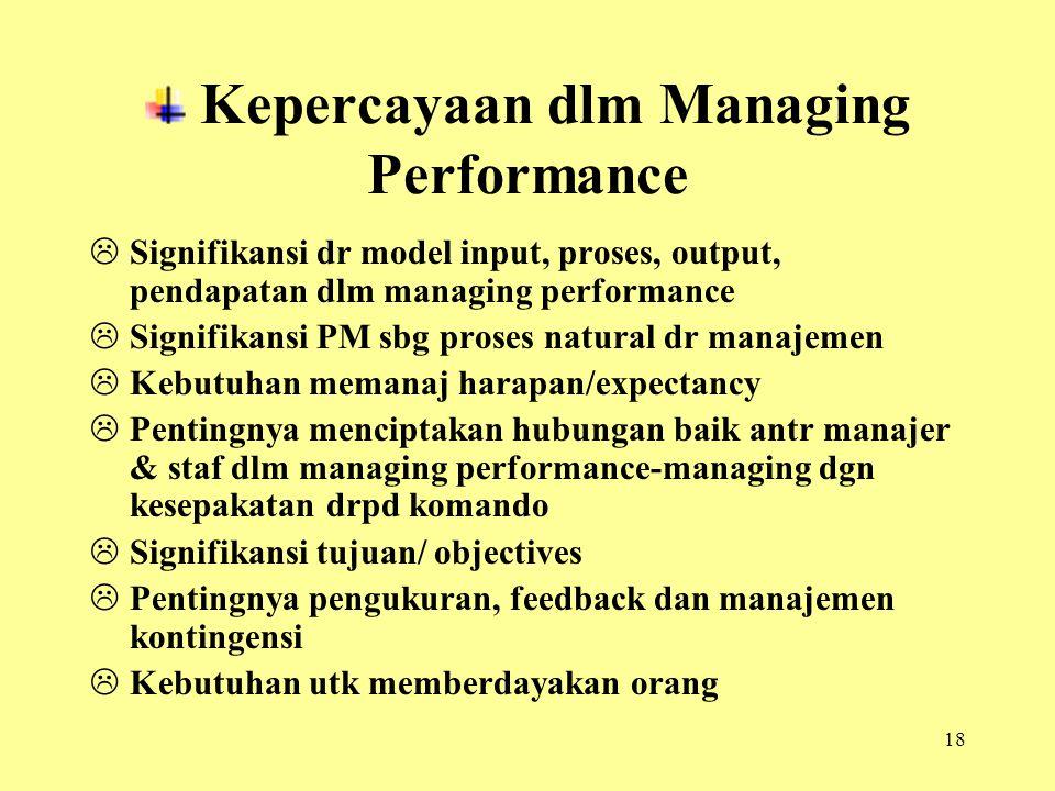 18 Kepercayaan dlm Managing Performance  Signifikansi dr model input, proses, output, pendapatan dlm managing performance  Signifikansi PM sbg proses natural dr manajemen  Kebutuhan memanaj harapan/expectancy  Pentingnya menciptakan hubungan baik antr manajer & staf dlm managing performance-managing dgn kesepakatan drpd komando  Signifikansi tujuan/ objectives  Pentingnya pengukuran, feedback dan manajemen kontingensi  Kebutuhan utk memberdayakan orang