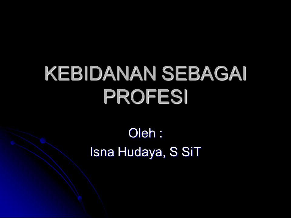KEBIDANAN SEBAGAI PROFESI Oleh : Isna Hudaya, S SiT