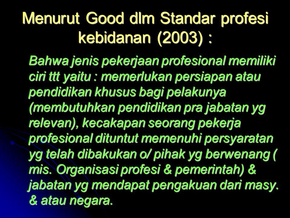 Menurut Good dlm Standar profesi kebidanan (2003) : Bahwa jenis pekerjaan profesional memiliki ciri ttt yaitu : memerlukan persiapan atau pendidikan k