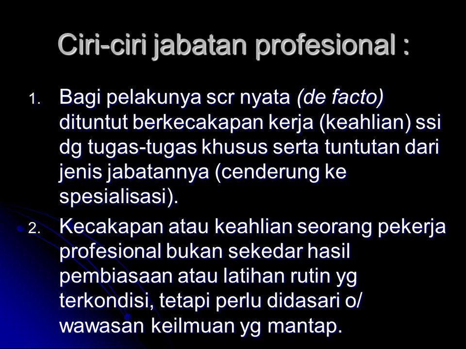 Ciri-ciri jabatan profesional : 1. Bagi pelakunya scr nyata (de facto) dituntut berkecakapan kerja (keahlian) ssi dg tugas-tugas khusus serta tuntutan