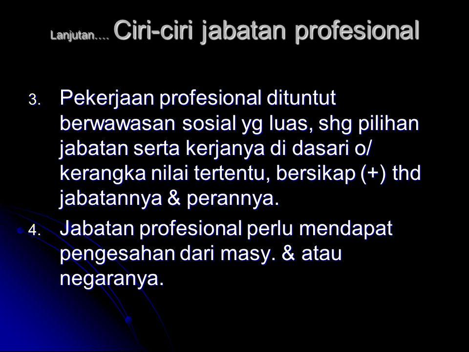 Lanjutan…. Ciri-ciri jabatan profesional 3. Pekerjaan profesional dituntut berwawasan sosial yg luas, shg pilihan jabatan serta kerjanya di dasari o/