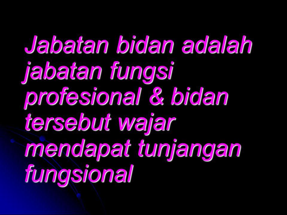 Jabatan bidan adalah jabatan fungsi profesional & bidan tersebut wajar mendapat tunjangan fungsional