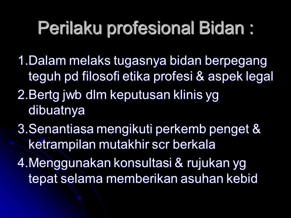 Perilaku profesional Bidan : 1.Dalam melaks tugasnya bidan berpegang teguh pd filosofi etika profesi & aspek legal 2.Bertg jwb dlm keputusan klinis yg