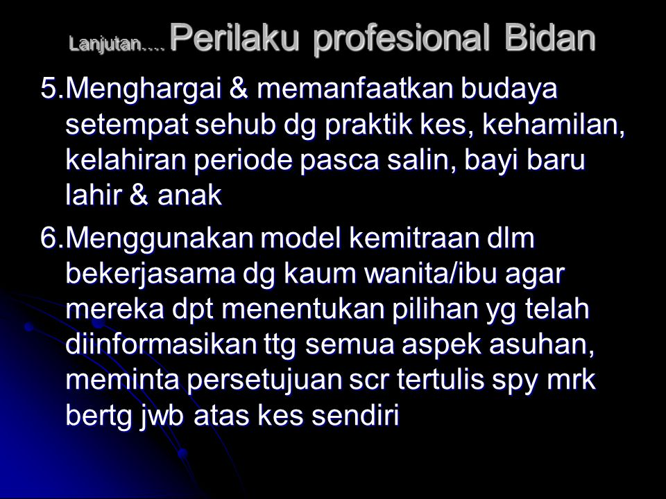 Lanjutan…. Perilaku profesional Bidan 5.Menghargai & memanfaatkan budaya setempat sehub dg praktik kes, kehamilan, kelahiran periode pasca salin, bayi