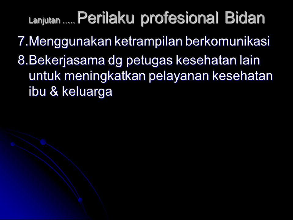 Lanjutan ….. Perilaku profesional Bidan 7.Menggunakan ketrampilan berkomunikasi 8.Bekerjasama dg petugas kesehatan lain untuk meningkatkan pelayanan k