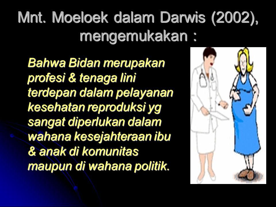 Mnt. Moeloek dalam Darwis (2002), mengemukakan : Bahwa Bidan merupakan profesi & tenaga lini terdepan dalam pelayanan kesehatan reproduksi yg sangat d