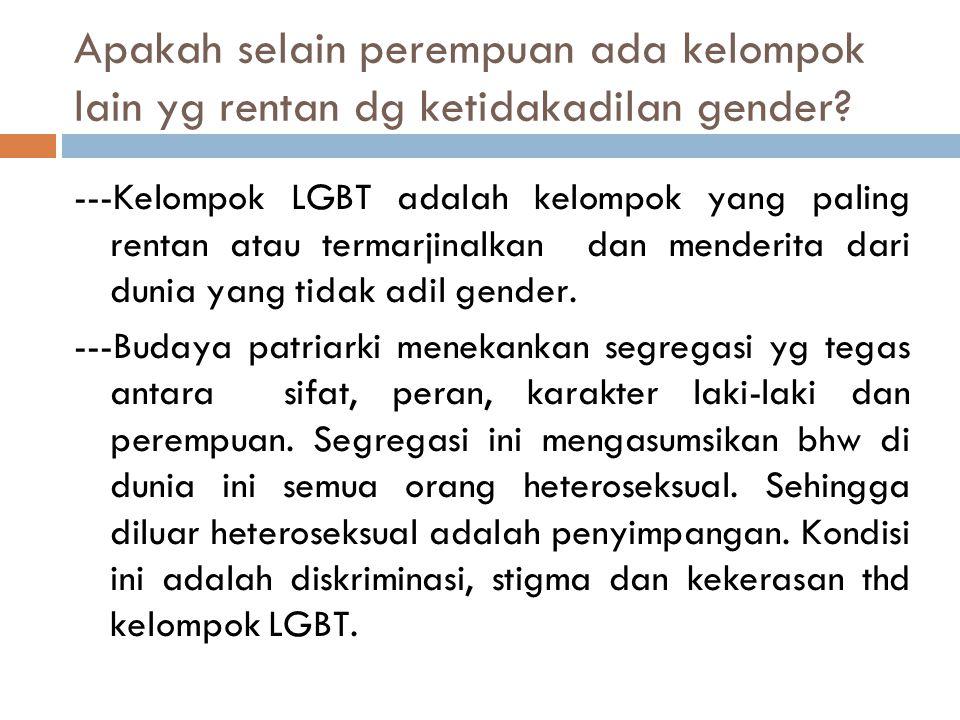 Apakah selain perempuan ada kelompok lain yg rentan dg ketidakadilan gender? ---Kelompok LGBT adalah kelompok yang paling rentan atau termarjinalkan d