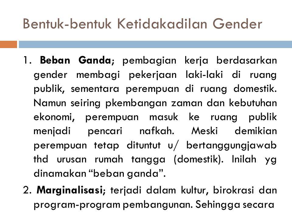 Bentuk-bentuk Ketidakadilan Gender 1. Beban Ganda; pembagian kerja berdasarkan gender membagi pekerjaan laki-laki di ruang publik, sementara perempuan