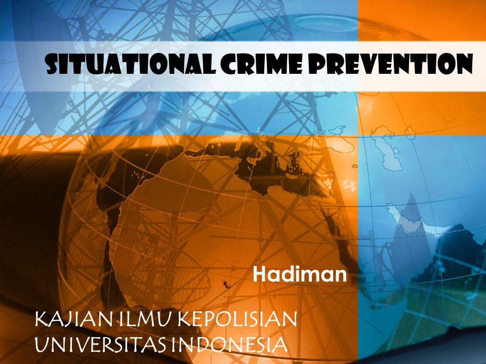 Situational CRIME PREVENTION Hadiman KAJIAN ILMU KEPOLISIAN UNIVERSITAS INDONESIA