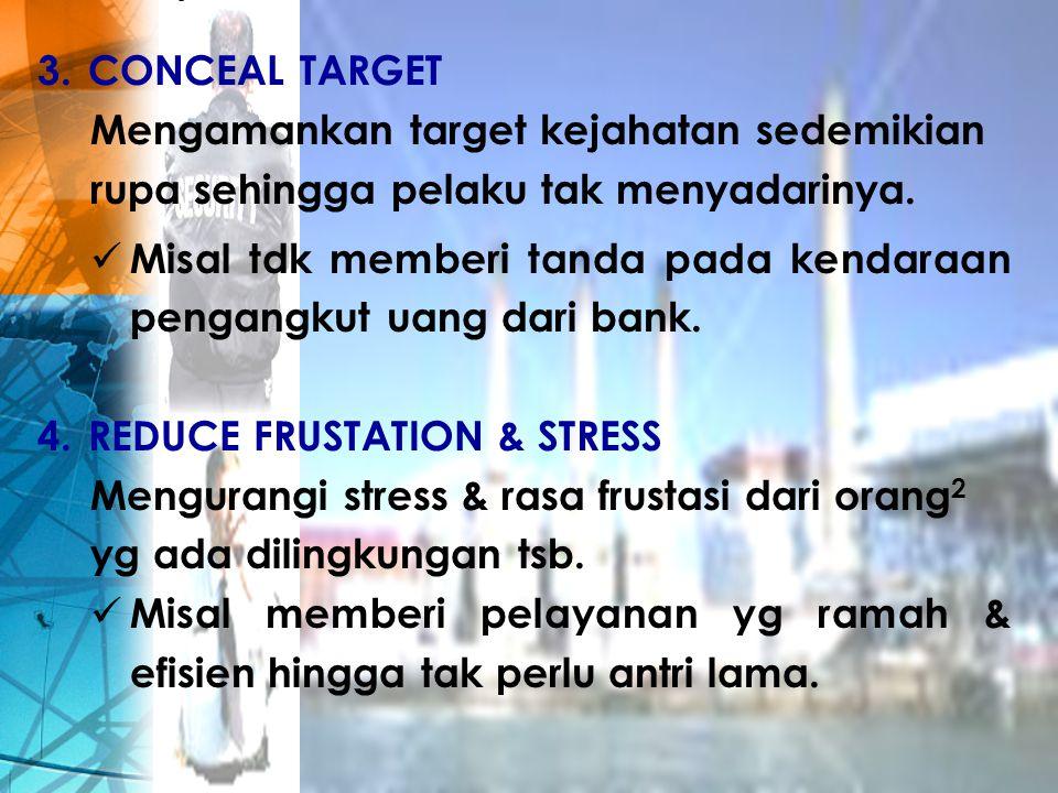 3. CONCEAL TARGET Mengamankan target kejahatan sedemikian rupa sehingga pelaku tak menyadarinya. Misal tdk memberi tanda pada kendaraan pengangkut uan