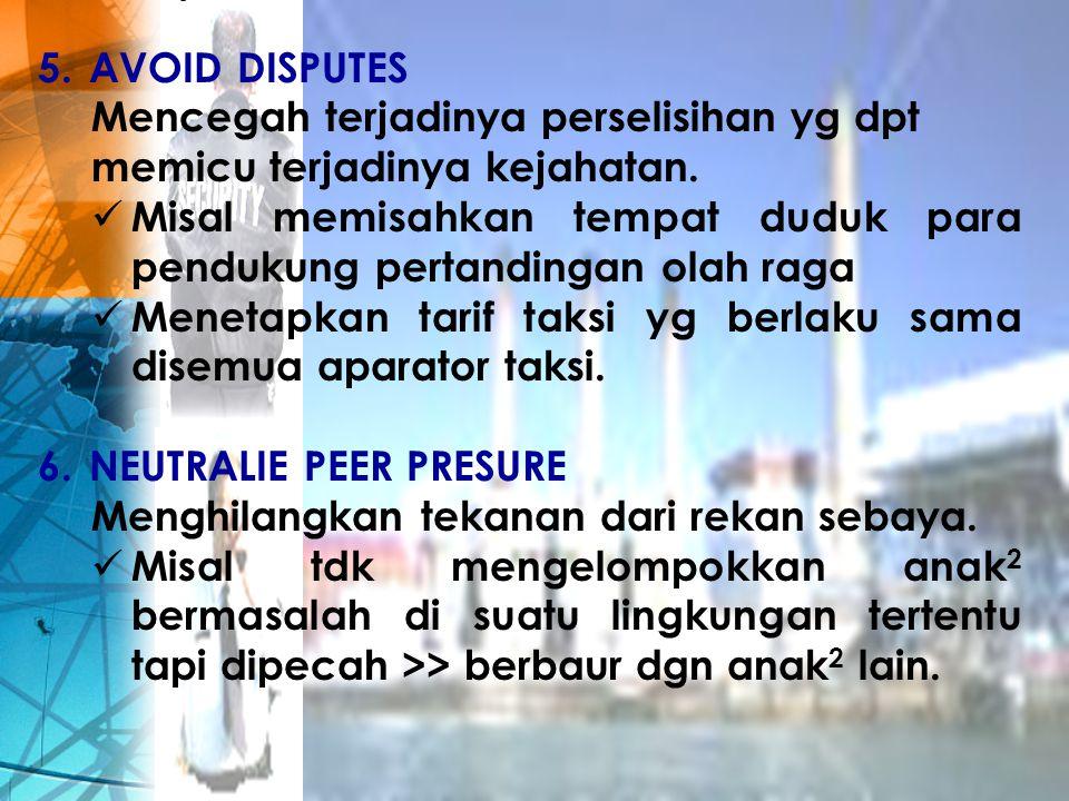 5. AVOID DISPUTES Mencegah terjadinya perselisihan yg dpt memicu terjadinya kejahatan. Misal memisahkan tempat duduk para pendukung pertandingan olah