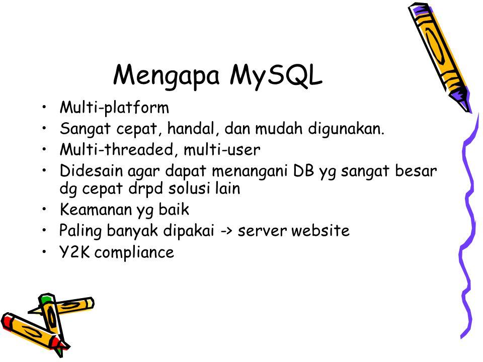 Mengapa MySQL Multi-platform Sangat cepat, handal, dan mudah digunakan. Multi-threaded, multi-user Didesain agar dapat menangani DB yg sangat besar dg